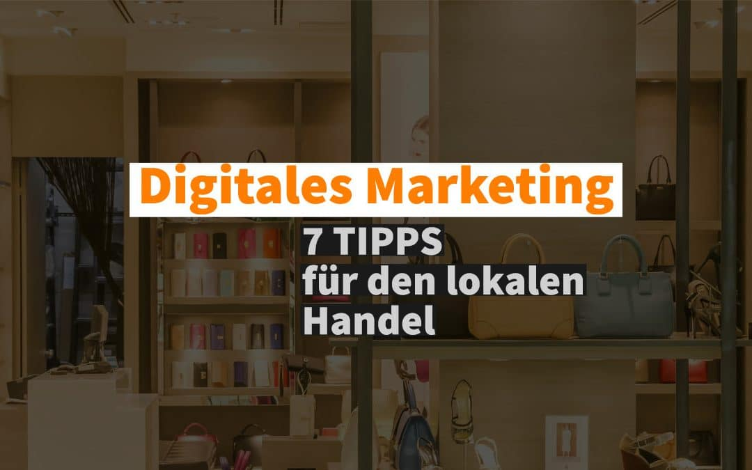 Digitales Marketing: 7 Tipps für den lokalen Handel